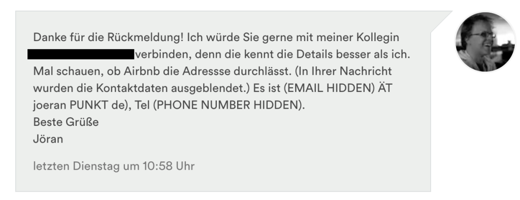 Danke für die Rückmeldung! Ich würde Sie gerne mit meiner Kollegin XYZ verbinden, denn die kennt die Details besser als ich. Mal schauen, ob Airbnb die Adressse durchlässt. (In Ihrer Nachricht wurden die Kontaktdaten ausgeblendet.) Es ist (EMAIL HIDDEN) ÄT joeran PUNKT de), Tel (PHONE NUMBER HIDDEN). Beste Grüße Jöran