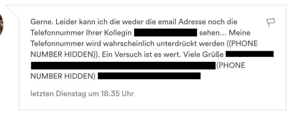 Gerne. Leider kann ich die weder die email Adresse noch die Telefonnummer Ihrer Kollegin sehen… Meine Telefonnummer wird wahrscheinlich unterdrückt werden ((PHONE NUMBER HIDDEN)). Ein Versuch ist es wert. Viele Grüße XYZ (PHONE NUMBER HIDDEN)