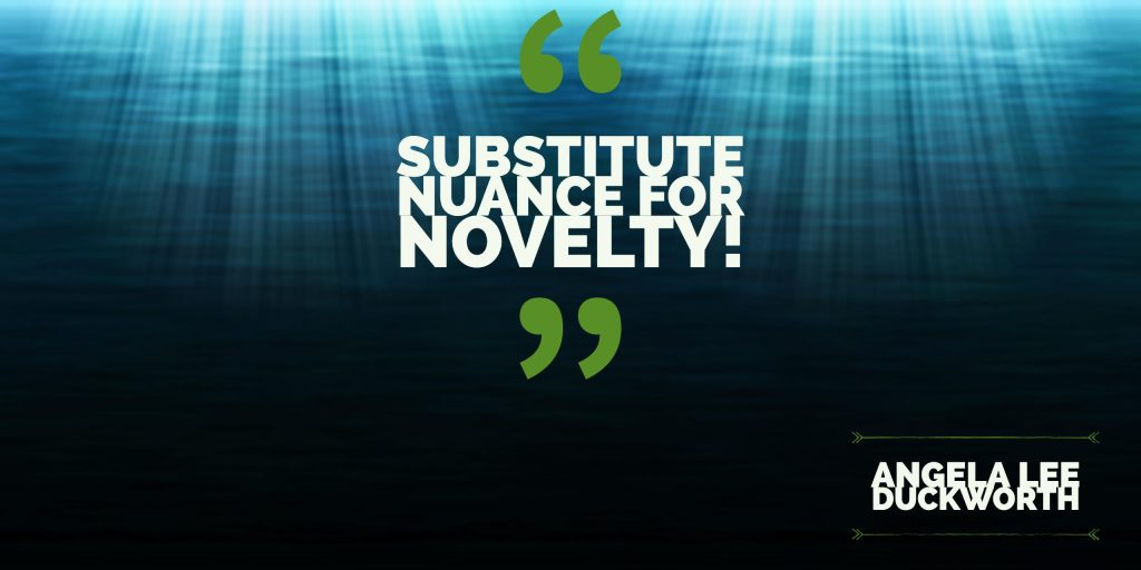 Substitute Nuance for Novelty (Angela Lee Duckworth)
