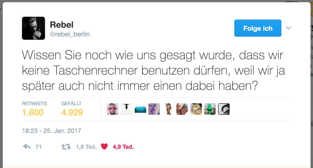 """Tweet """" Wissen Sie noch wie uns gesagt wurde, dass wir keine Taschenrechner benutzen dürfen, weil wir ja später auch nicht immer einen dabei haben?"""" von @rebel_berlin"""